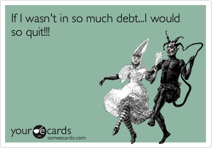 If I wasn't in so much debt...I would so quit!!!