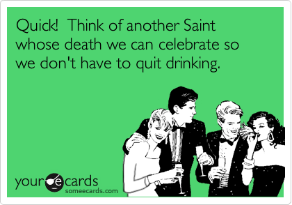 Quick!  Think of another Saint whose death we can celebrate so we don't have to quit drinking.