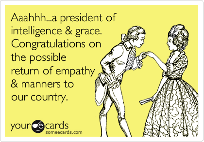 Aaahhh...a president ofintelligence & grace.Congratulations on the possiblereturn of empathy& manners toour country.