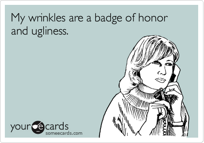 My wrinkles are a badge of honor and ugliness.