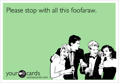 Please stop with all this foofaraw.