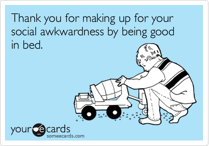 Thank you for making up for your social awkwardness by being good in bed.