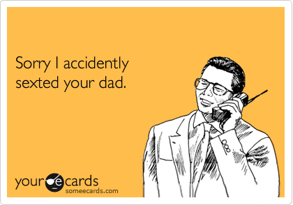 Sorry I accidentlysexted your dad.