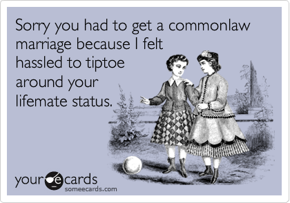 Sorry you had to get a commonlaw marriage because I felt hassled to tiptoearound your lifemate status.