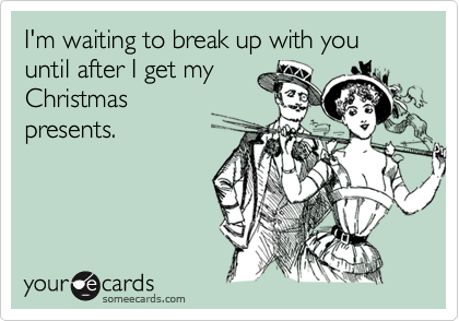 I'm waiting to break up with you until after I get my