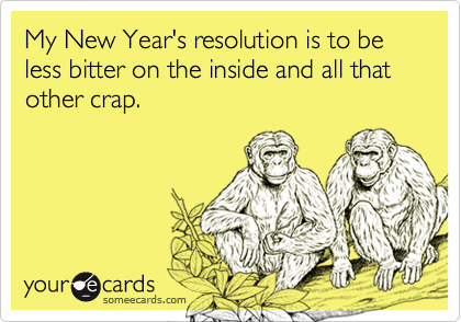 My New Year's resolution is to be less bitter on the inside and all that other crap.
