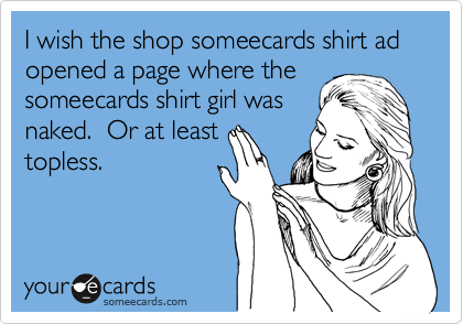 I wish the shop someecards shirt ad opened a page where the someecards shirt girl was naked.  Or at least topless.