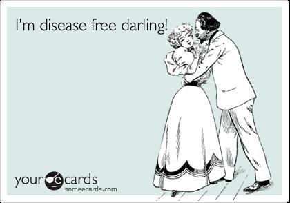 I'm disease free darling!