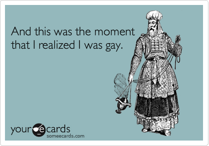 And this was the momentthat I realized I was gay.