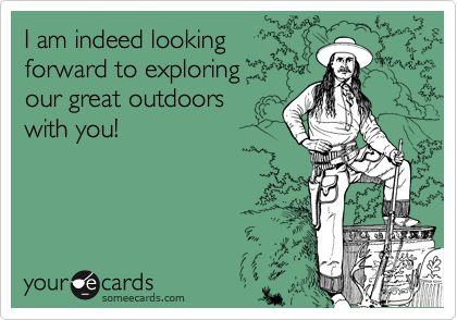 I am indeed lookingforward to exploringour great outdoorswith you!