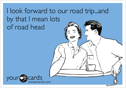 I look forward to our road trip...and by that I mean lotsof road head