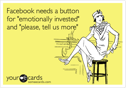 """Facebook needs a button for """"emotionally invested"""" and """"please, tell us more"""""""