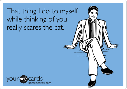 That thing I do to myselfwhile thinking of youreally scares the cat.