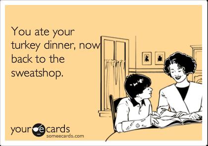 You ate yourturkey dinner, nowback to thesweatshop.