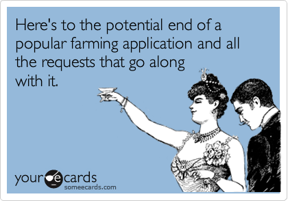 Here's to the potential end of a popular farming application and all the requests that go along