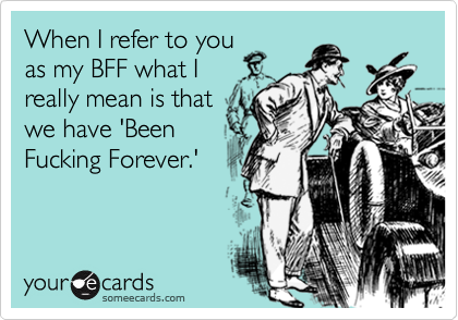 When I refer to you as my BFF what I  really mean is that we have 'Been Fucking Forever.'