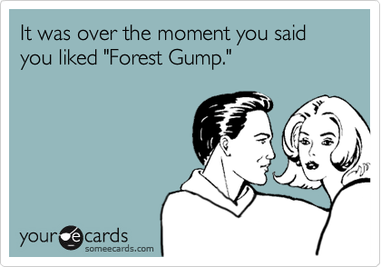 """It was over the moment you said you liked """"Forest Gump."""""""
