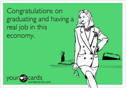 Congratulations ongraduating and having areal job in thiseconomy.