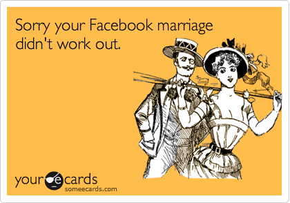 Sorry your Facebook marriage didn't work out.