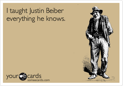 I taught Justin Beiber everything he knows.