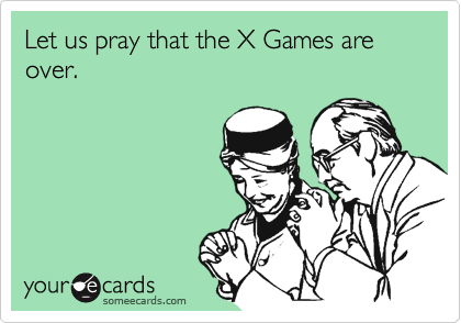 Let us pray that the X Games are over.