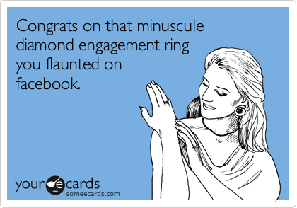 Congrats on that minuscule diamond engagement ring you flaunted on facebook.