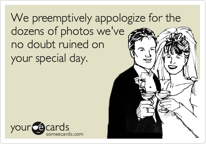 We preemptively appologize for the dozens of photos we've no doubt ruined on your special day.