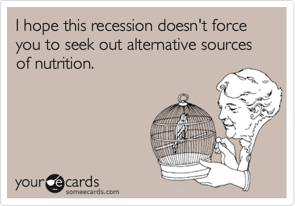I hope this recession doesn't force you to seek out alternative sources of nutrition.