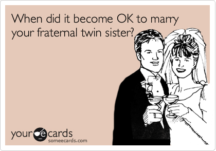 When did it become OK to marry your fraternal twin sister?