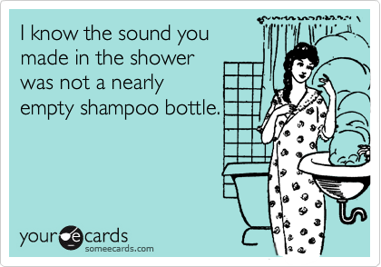 I know the sound you made in the shower was not a nearly empty shampoo bottle.