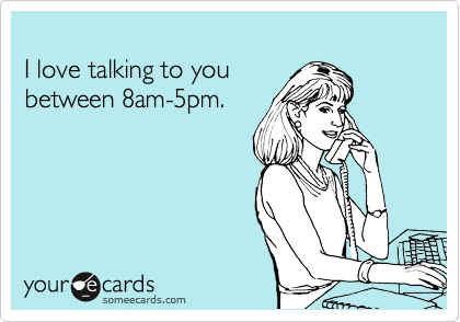 I love talking to you between 8am-5pm.
