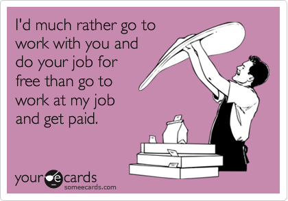 I'd much rather go to work with you and do your job for free than go to work at my job and get paid.
