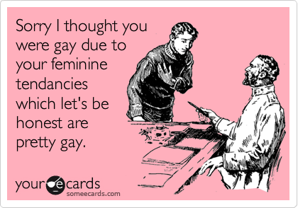 Sorry I thought youwere gay due toyour femininetendancieswhich let's behonest arepretty gay.