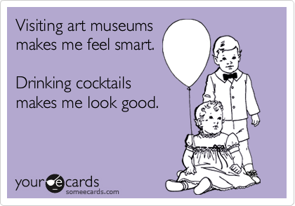 Visiting art museums makes me feel smart.  Drinking cocktails makes me look good.