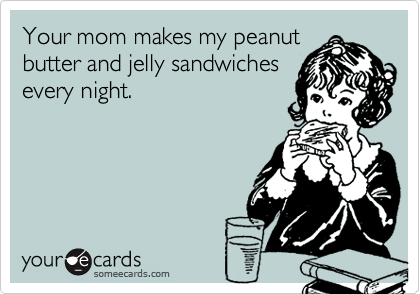 Your mom makes my peanut