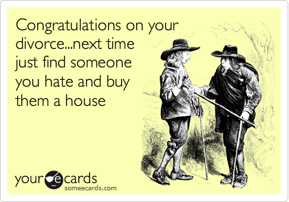 Congratulations on your divorce...next timejust find someoneyou hate and buythem a house