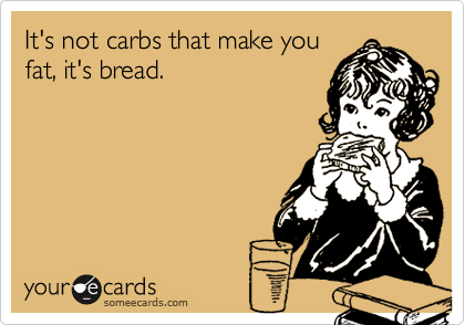 It's not carbs that make youfat, it's bread.
