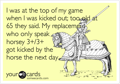 I was at the top of my game when I was kicked out; too old at 65 they said. My replacement who only speak horsey 3+/3+ got kicked by the horse the next day.