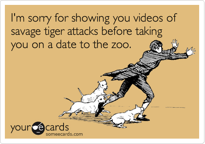 I'm sorry for showing you videos of savage tiger attacks before taking you on a date to the zoo.
