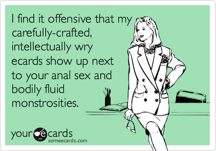 I find it offensive that mycarefully-crafted,intellectually wryecards show up nextto your anal sex andbodily fluidmonstrosities.