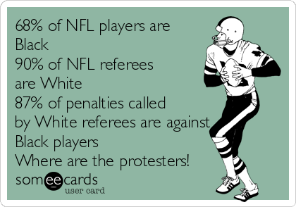 68% of NFL players are Black 90% of NFL referees are White 87% of penalties called by White referees are against Black players Where are the protesters!