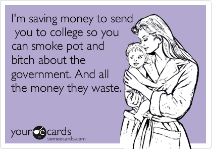 I'm saving money to send  you to college so you can smoke pot and bitch about the government. And all  the money they waste.