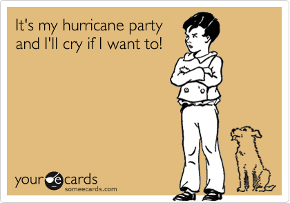 It's my hurricane partyand I'll cry if I want to!