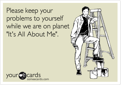 """Please keep your problems to yourself while we are on planet """"It's All About Me""""."""