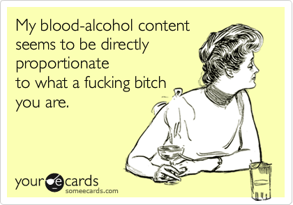 My blood-alcohol contentseems to be directlyproportionateto what a fucking bitchyou are.
