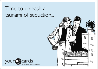 Time to unleash a  tsunami of seduction...