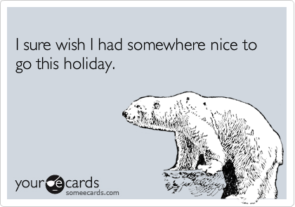 I sure wish I had somewhere nice to go this holiday.