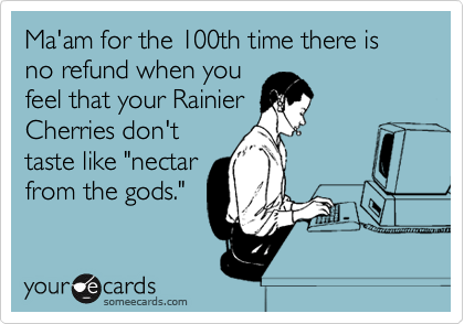 """Ma'am for the 100th time there is no refund when you feel that your Rainier Cherries don't taste like """"nectar from the gods."""""""