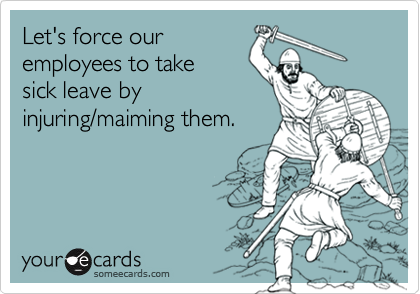 Let's force ouremployees to takesick leave byinjuring/maiming them.