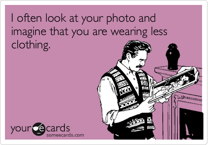 I often look at your photo and imagine that you are wearing less clothing.